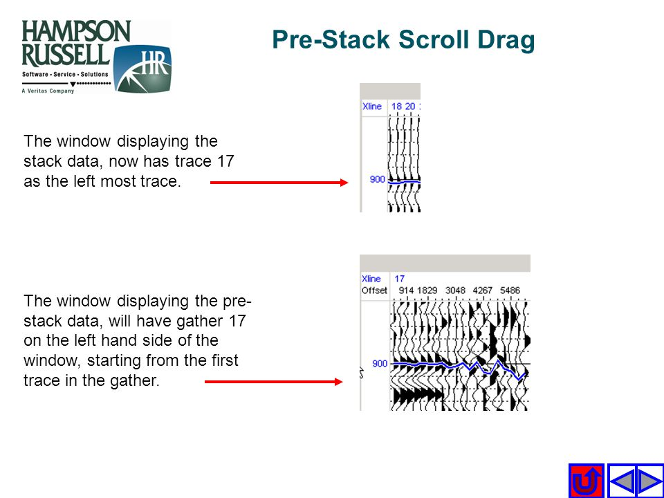 Pre-Stack Scroll Drag The window displaying the stack data, now has trace 17 as the left most trace. The window displaying the pre- stack data, will h