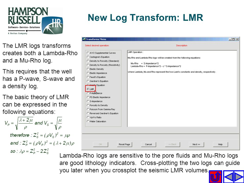 The LMR logs transforms creates both a Lambda-Rho and a Mu-Rho log. This requires that the well has a P-wave, S-wave and a density log. The basic theo