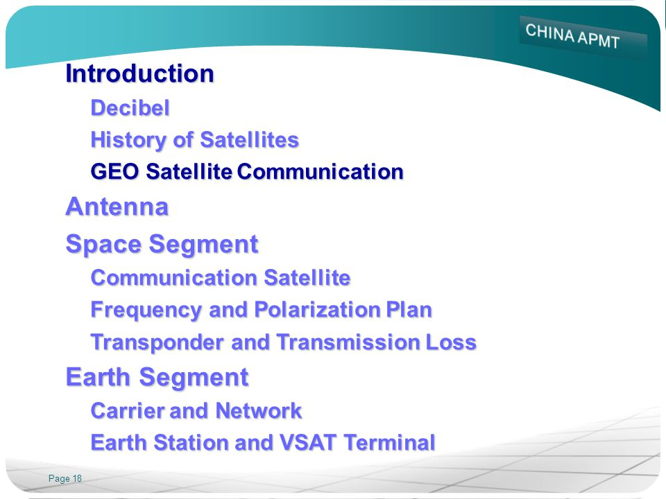 Page 18 IntroductionDecibel History of Satellites GEO Satellite Communication Antenna Space Segment Communication Satellite Frequency and Polarization Plan Transponder and Transmission Loss Earth Segment Carrier and Network Earth Station and VSAT Terminal