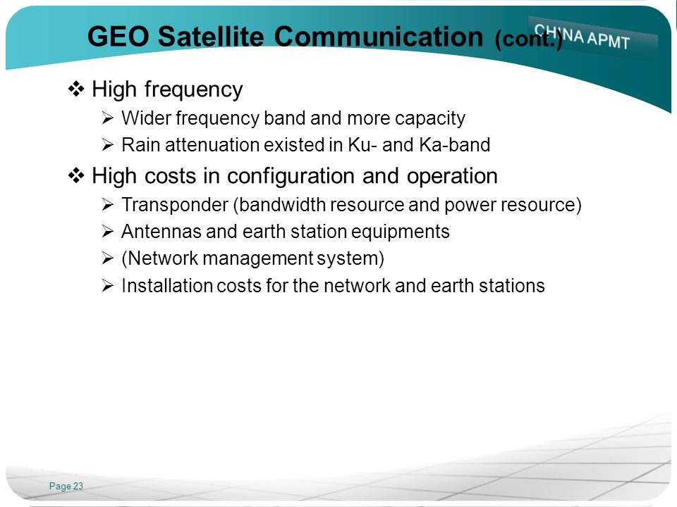 Page 23 GEO Satellite Communication (cont.) High frequency Wider frequency band and more capacity Rain attenuation existed in Ku- and Ka-band High costs in configuration and operation Transponder (bandwidth resource and power resource) Antennas and earth station equipments (Network management system) Installation costs for the network and earth stations
