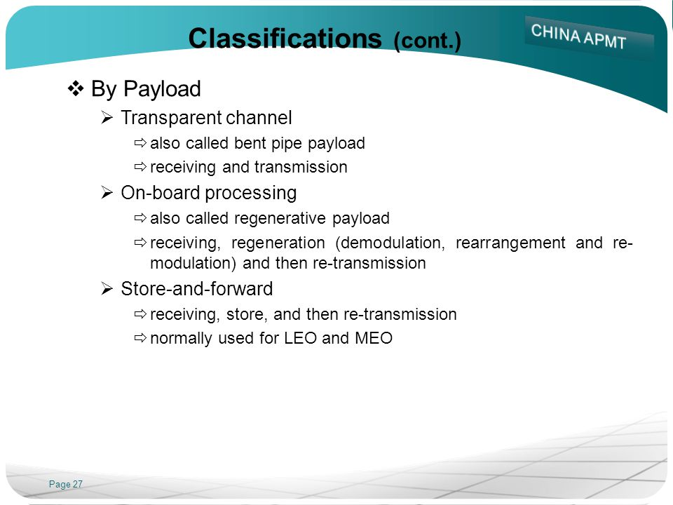 Page 27 Classifications (cont.) By Payload Transparent channel also called bent pipe payload receiving and transmission On-board processing also called regenerative payload receiving, regeneration (demodulation, rearrangement and re- modulation) and then re-transmission Store-and-forward receiving, store, and then re-transmission normally used for LEO and MEO