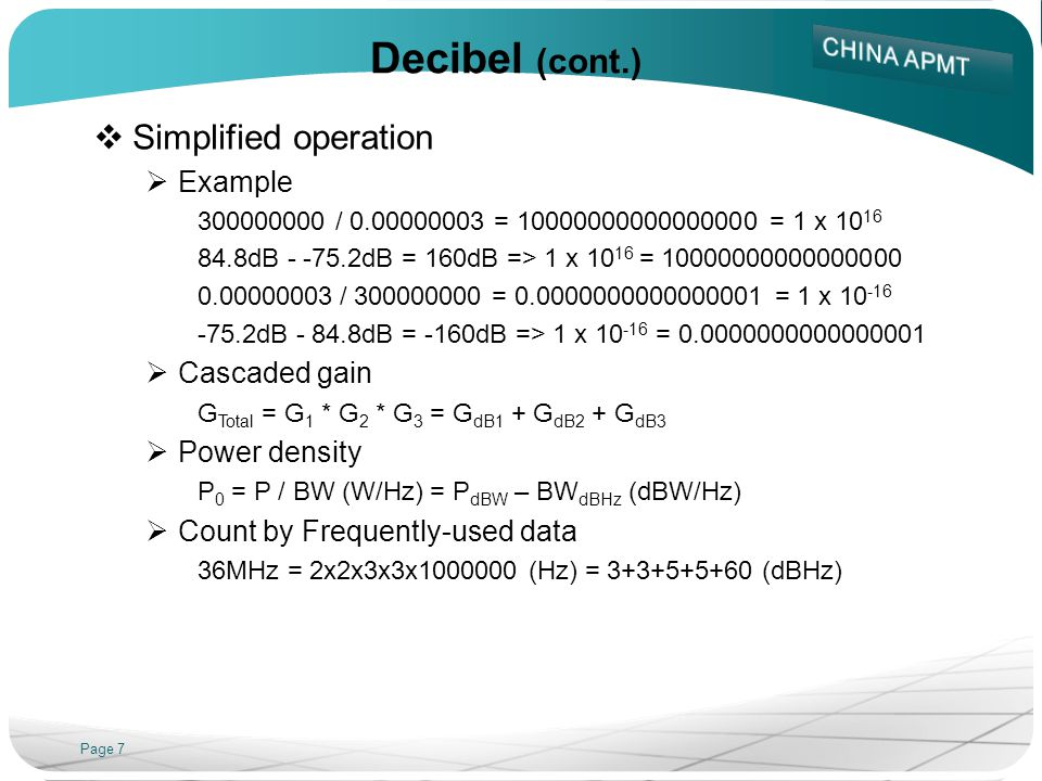Page 7 Decibel (cont.) Simplified operation Example 300000000 / 0.00000003 = 10000000000000000 = 1 x 10 16 84.8dB - -75.2dB = 160dB => 1 x 10 16 = 10000000000000000 0.00000003 / 300000000 = 0.0000000000000001 = 1 x 10 -16 -75.2dB - 84.8dB = -160dB => 1 x 10 -16 = 0.0000000000000001 Cascaded gain G Total = G 1 * G 2 * G 3 = G dB1 + G dB2 + G dB3 Power density P 0 = P / BW (W/Hz) = P dBW – BW dBHz (dBW/Hz) Count by Frequently-used data 36MHz = 2x2x3x3x1000000 (Hz) = 3+3+5+5+60 (dBHz)