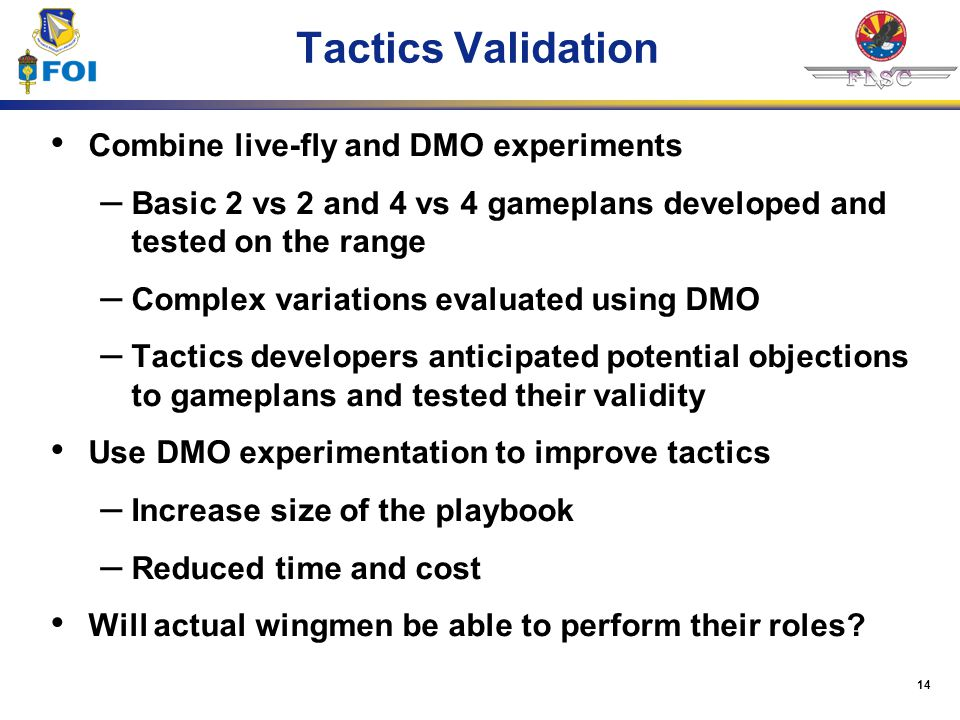 14 Tactics Validation Combine live-fly and DMO experiments – Basic 2 vs 2 and 4 vs 4 gameplans developed and tested on the range – Complex variations