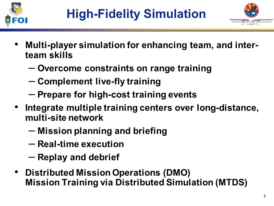 2 High-Fidelity Simulation Multi-player simulation for enhancing team, and inter- team skills – Overcome constraints on range training – Complement li