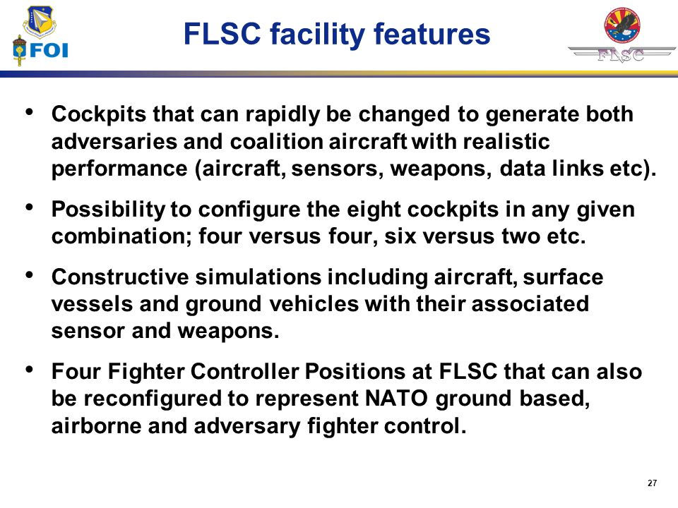 27 FLSC facility features Cockpits that can rapidly be changed to generate both adversaries and coalition aircraft with realistic performance (aircraf