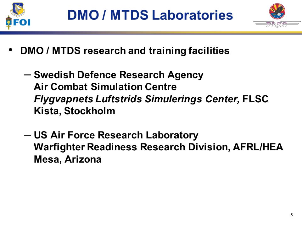 5 DMO / MTDS Laboratories DMO / MTDS research and training facilities – Swedish Defence Research Agency Air Combat Simulation Centre Flygvapnets Lufts