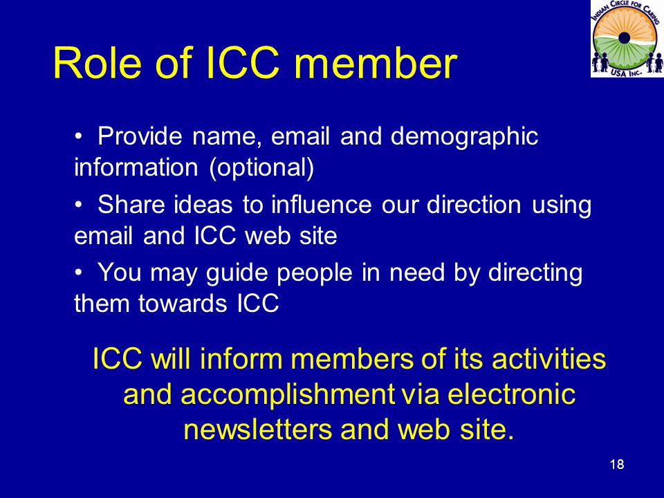 Role of ICC member Provide name, email and demographic information (optional) Share ideas to influence our direction using email and ICC web site You may guide people in need by directing them towards ICC ICC will inform members of its activities and accomplishment via electronic newsletters and web site.