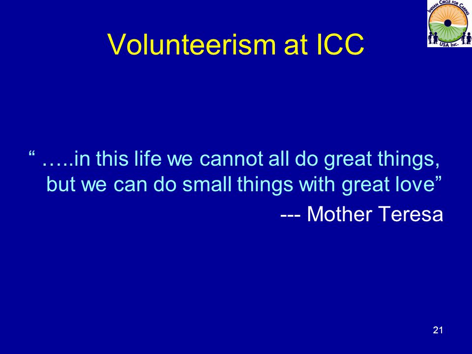 Volunteerism at ICC …..in this life we cannot all do great things, but we can do small things with great love --- Mother Teresa 21