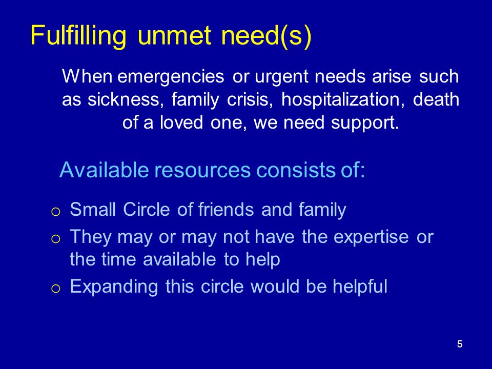 Fulfilling unmet need(s) When emergencies or urgent needs arise such as sickness, family crisis, hospitalization, death of a loved one, we need suppor