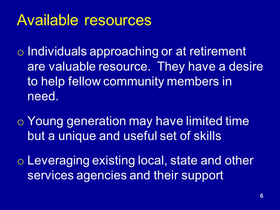 Available resources o Individuals approaching or at retirement are valuable resource. They have a desire to help fellow community members in need. o Y