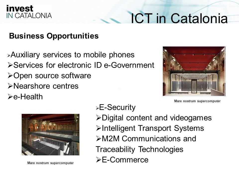 15 Business Opportunities Auxiliary services to mobile phones Services for electronic ID e-Government Open source software Nearshore centres e-Health E-Security Digital content and videogames Intelligent Transport Systems M2M Communications and Traceability Technologies E-Commerce ICT in Catalonia Mare nostrum supercomputer
