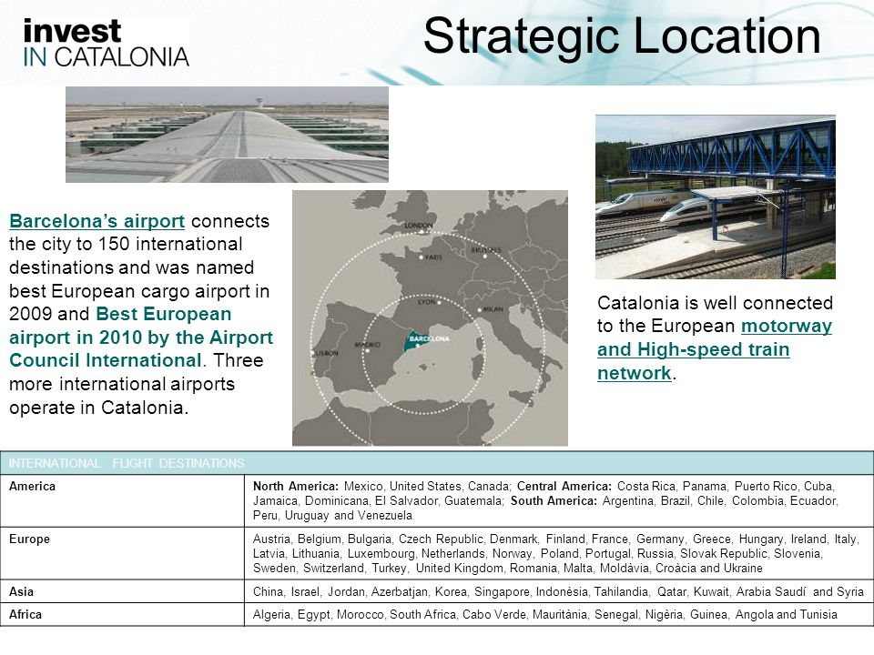 5 Strategic Location Barcelonas airport connects the city to 150 international destinations and was named best European cargo airport in 2009 and Best European airport in 2010 by the Airport Council International.