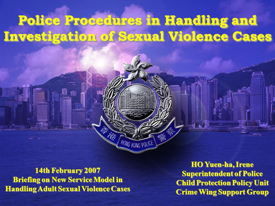 1 14th February 2007 Briefing on New Service Model in Handling Adult Sexual Violence Cases HO Yuen-ha, Irene Superintendent of Police Child Protection Policy Unit Crime Wing Support Group Police Procedures in Handling and Investigation of Sexual Violence Cases