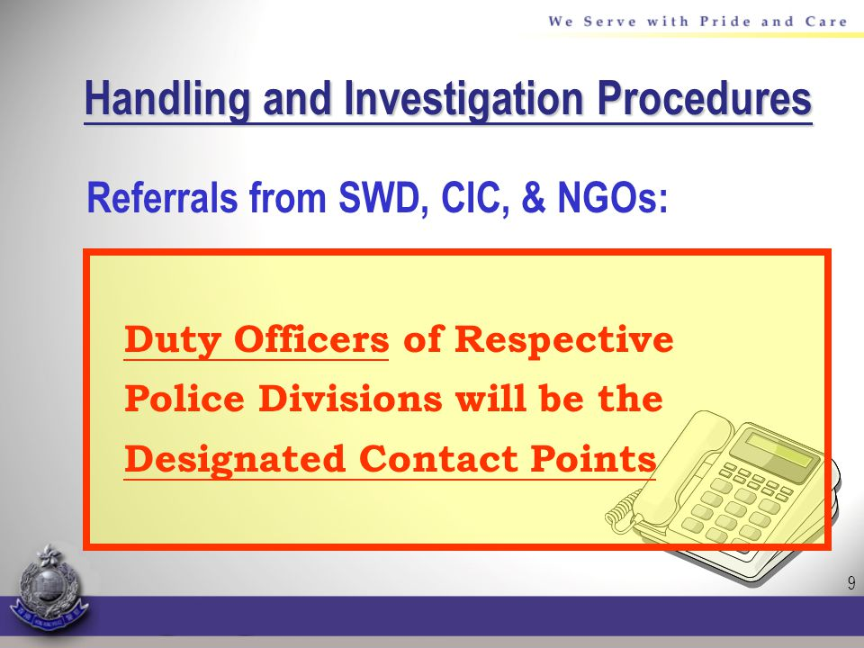 9 Handling and Investigation Procedures Referrals from SWD, CIC, & NGOs: Duty Officers of Respective Police Divisions will be the Designated Contact Points