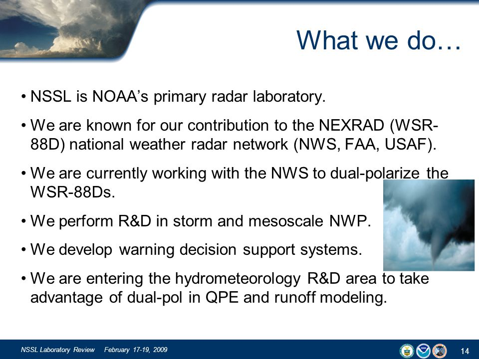 14 NSSL Laboratory Review February 17-19, 2009 What we do… NSSL is NOAAs primary radar laboratory. We are known for our contribution to the NEXRAD (WS