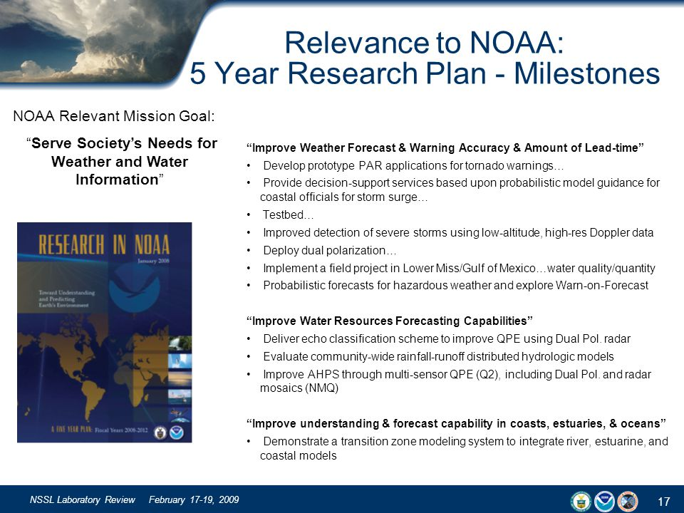 17 NSSL Laboratory Review February 17-19, 2009 Relevance to NOAA: 5 Year Research Plan - Milestones Improve Weather Forecast & Warning Accuracy & Amou