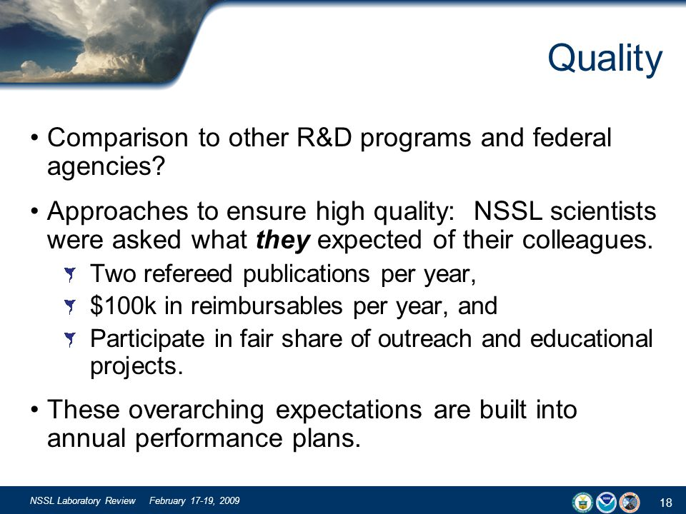 18 NSSL Laboratory Review February 17-19, 2009 Quality Comparison to other R&D programs and federal agencies? Approaches to ensure high quality: NSSL