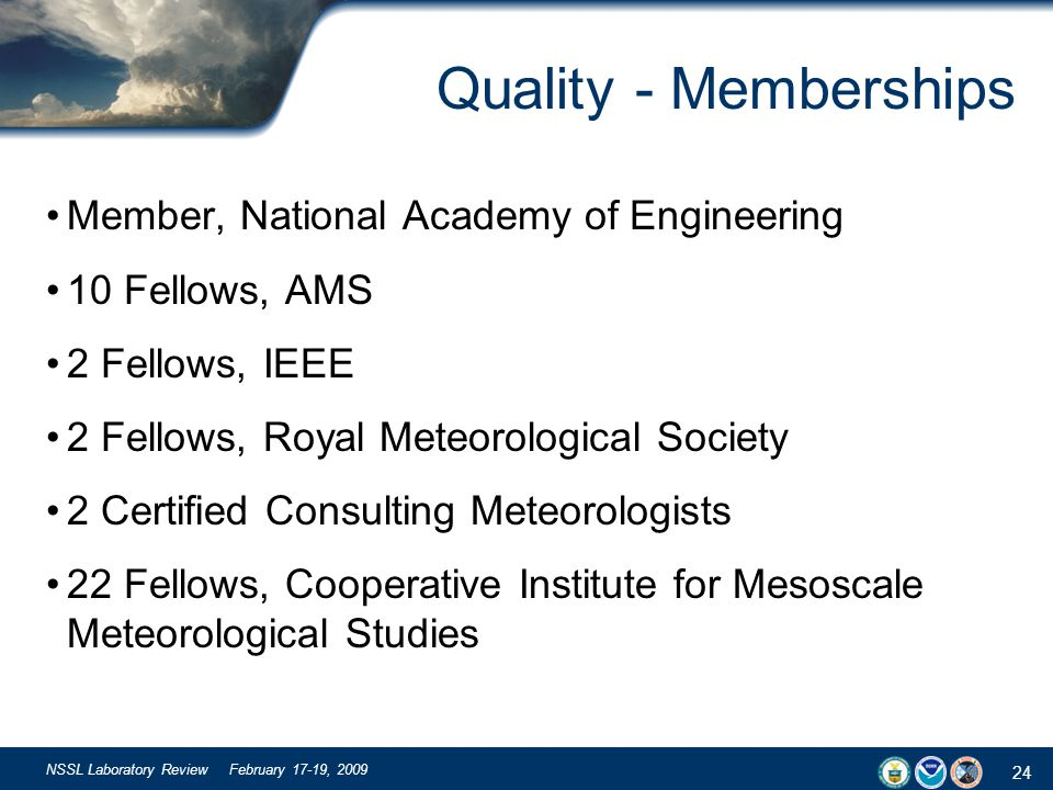 24 NSSL Laboratory Review February 17-19, 2009 Quality - Memberships Member, National Academy of Engineering 10 Fellows, AMS 2 Fellows, IEEE 2 Fellows, Royal Meteorological Society 2 Certified Consulting Meteorologists 22 Fellows, Cooperative Institute for Mesoscale Meteorological Studies