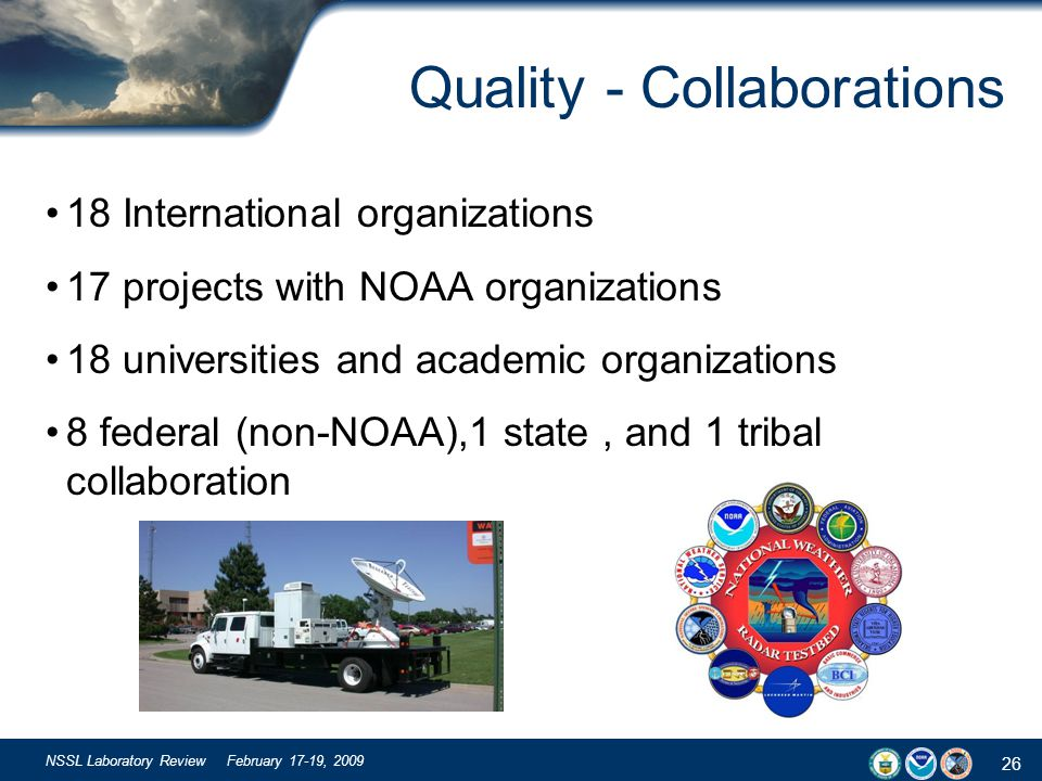 26 NSSL Laboratory Review February 17-19, 2009 Quality - Collaborations 18 International organizations 17 projects with NOAA organizations 18 universities and academic organizations 8 federal (non-NOAA),1 state, and 1 tribal collaboration