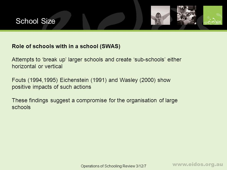 31 School Size Operations of Schooling Review 3/12/7 Role of schools with in a school (SWAS) Attempts to break up larger schools and create sub-schools either horizontal or vertical Fouts (1994,1995) Eichenstein (1991) and Wasley (2000) show positive impacts of such actions These findings suggest a compromise for the organisation of large schools