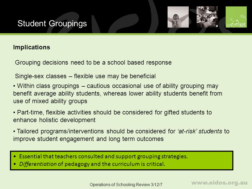 40 Student Groupings Operations of Schooling Review 3/12/7 Implications Grouping decisions need to be a school based response Single-sex classes – flexible use may be beneficial Within class groupings – cautious occasional use of ability grouping may benefit average ability students, whereas lower ability students benefit from use of mixed ability groups Part-time, flexible activities should be considered for gifted students to enhance holistic development Tailored programs/interventions should be considered for at-risk students to improve student engagement and long term outcomes Essential that teachers consulted and support grouping strategies.