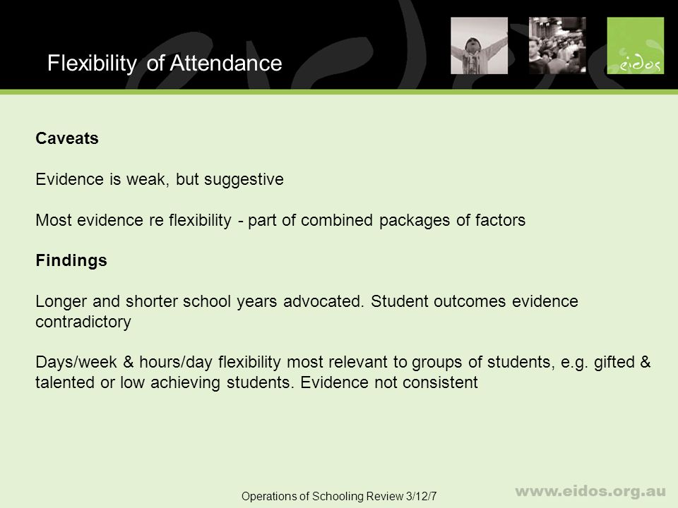 44 Flexibility of Attendance Operations of Schooling Review 3/12/7 Caveats Evidence is weak, but suggestive Most evidence re flexibility - part of combined packages of factors Findings Longer and shorter school years advocated.