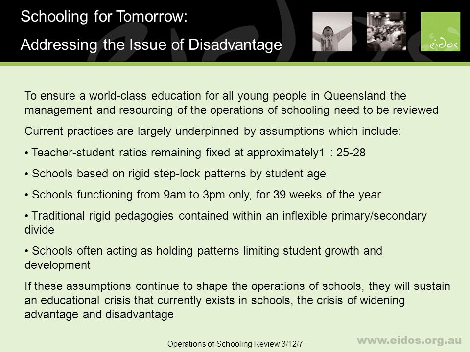 6 Operations of Schooling Operations of Schooling Review 3/12/7 Advantages: Larger schools with higher SES students can create a positive critical mass, enjoying broader and deeper curriculum choices and greater teacher specialisation Heterogeneous grouping of students preserve the benefits of the currently dominant groups e.g.
