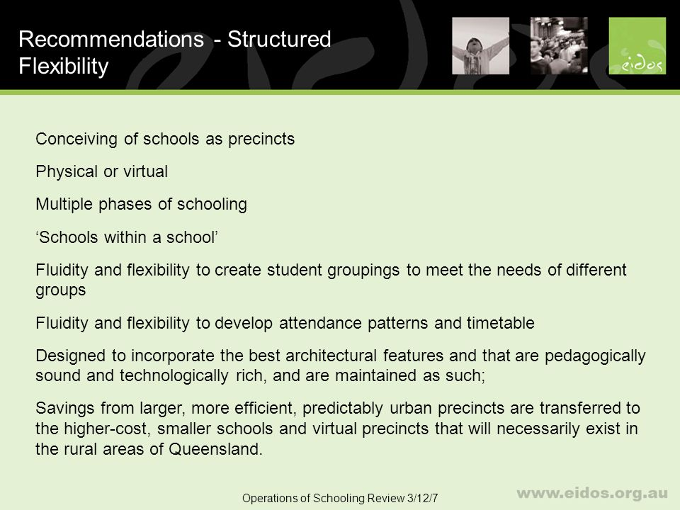 52 Recommendations - Structured Flexibility Operations of Schooling Review 3/12/7 Conceiving of schools as precincts Physical or virtual Multiple phases of schooling Schools within a school Fluidity and flexibility to create student groupings to meet the needs of different groups Fluidity and flexibility to develop attendance patterns and timetable Designed to incorporate the best architectural features and that are pedagogically sound and technologically rich, and are maintained as such; Savings from larger, more efficient, predictably urban precincts are transferred to the higher-cost, smaller schools and virtual precincts that will necessarily exist in the rural areas of Queensland.