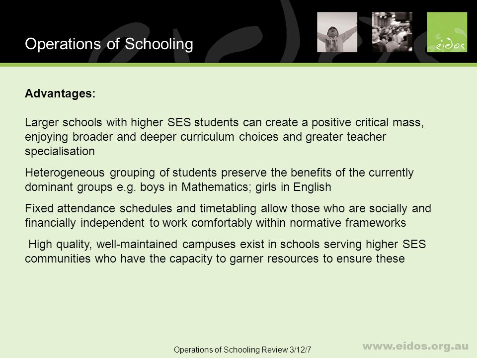 7 Operations of Schooling Disadvantages: Large schools with students from lower SES backgrounds generate negative critical masses resulting in poorer academic, social and behavioural outcomes Heterogeneous groupings preserve the conditions for lack of achievement – such as girls in science classes, boys in English classes, and high ability children in mind-numbing classes pitched at a level below what challenges them Inflexible attendance and timetabling schedules prevent students who have commitments in other areas like work and family, or Indigenous students observing traditional customs and practices, from studying and working at times that best suit them Poor quality classrooms and buildings consolidate feelings of hopelessness and despair and reinforce anti-social behaviours Lack of identity and belongingness exist among students who most need it Operations of Schooling Review 3/12/7