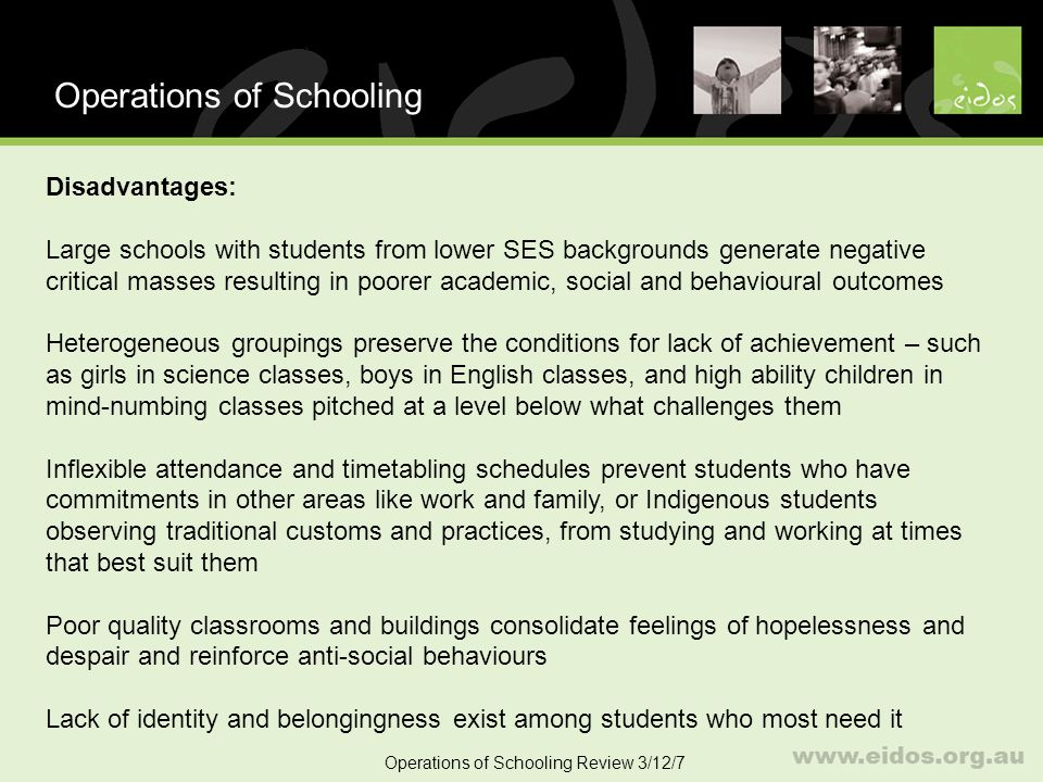 28 School Size Operations of Schooling Review 3/12/7 Impact of socio-economic status A significant number of US studies (Howley, 1996; Bickel & Howley 1999; Stevenson 2006) find that SES accounts for the greatest variations in correlation between school size and student outcomes Principal finding is that students from lower SES do much better in smaller schools Other studies (UK and Australian) find that controls for SES do not affect correlation between school size and student achievement