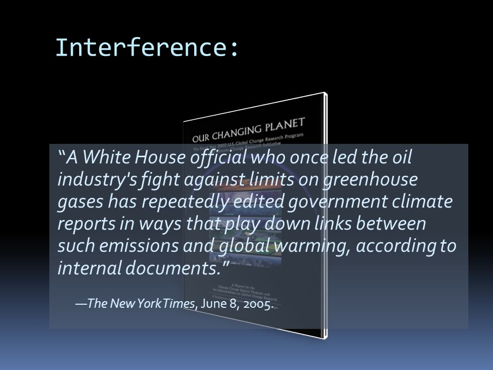 Interference: A White House official who once led the oil industry s fight against limits on greenhouse gases has repeatedly edited government climate reports in ways that play down links between such emissions and global warming, according to internal documents.