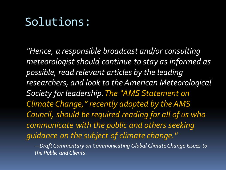 Solutions: Hence, a responsible broadcast and/or consulting meteorologist should continue to stay as informed as possible, read relevant articles by the leading researchers, and look to the American Meteorological Society for leadership.