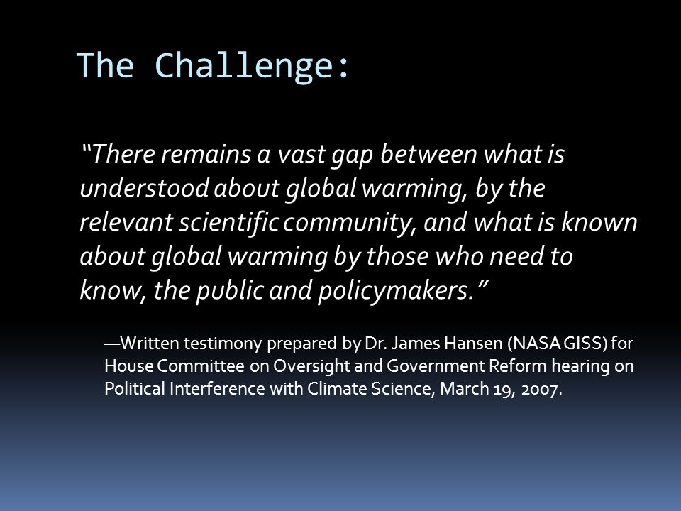The Challenge: There remains a vast gap between what is understood about global warming, by the relevant scientific community, and what is known about global warming by those who need to know, the public and policymakers.