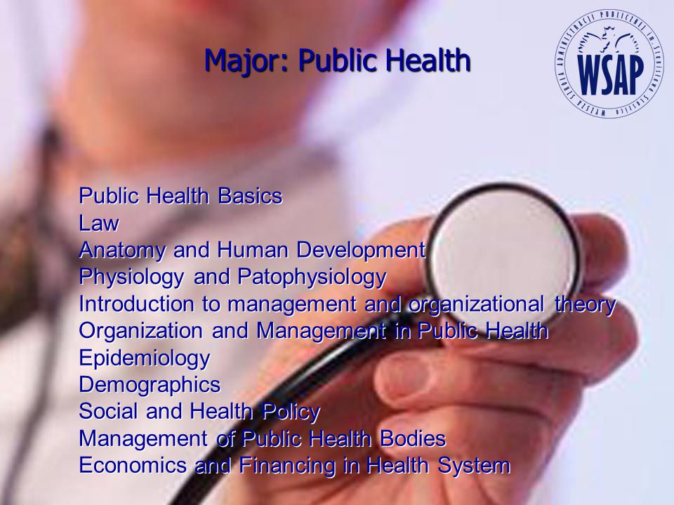 Major: Public Health Public Health Basics Law Anatomy and Human Development Physiology and Patophysiology Introduction to management and organizational theory Organization and Management in Public Health Epidemiology Demographics Social and Health Policy Management of Public Health Bodies Economics and Financing in Health System Public Health Basics Law Anatomy and Human Development Physiology and Patophysiology Introduction to management and organizational theory Organization and Management in Public Health Epidemiology Demographics Social and Health Policy Management of Public Health Bodies Economics and Financing in Health System