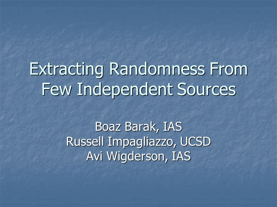 Extracting Randomness From Few Independent Sources Boaz Barak, IAS Russell Impagliazzo, UCSD Avi Wigderson, IAS