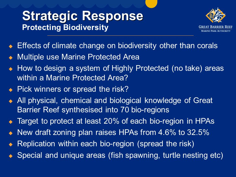Strategic Response Strategic Response Protecting Biodiversity u Effects of climate change on biodiversity other than corals u Multiple use Marine Protected Area u How to design a system of Highly Protected (no take) areas within a Marine Protected Area.