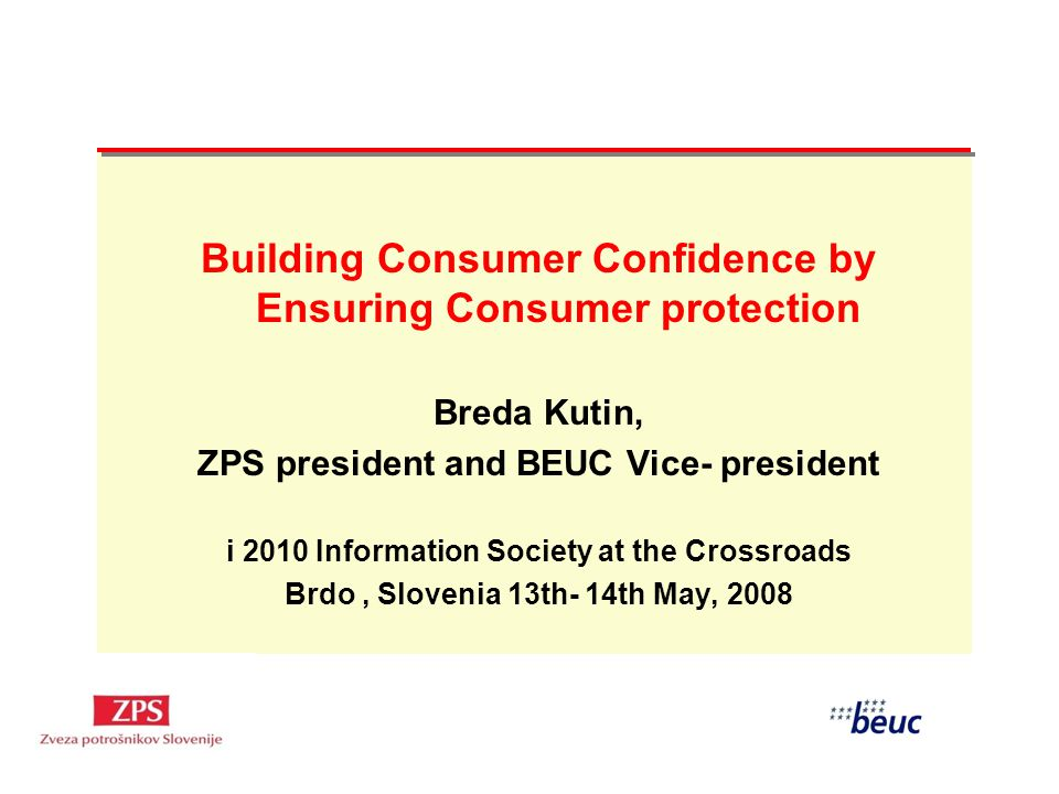 Building Consumer Confidence by Ensuring Consumer protection Breda Kutin, ZPS president and BEUC Vice- president i 2010 Information Society at the Crossroads Brdo, Slovenia 13th- 14th May, 2008