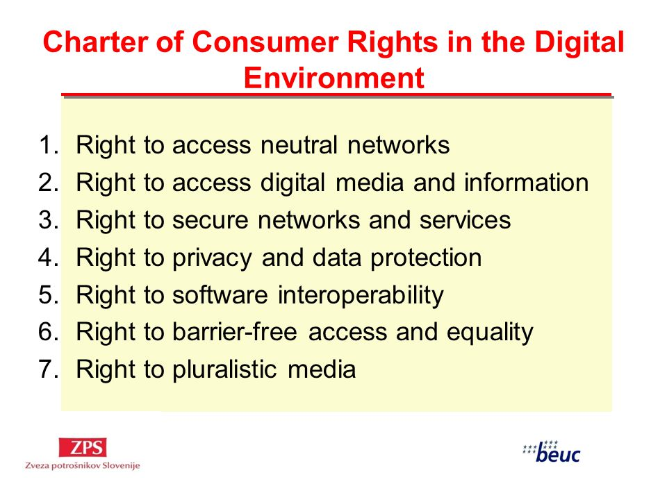 Charter of Consumer Rights in the Digital Environment 1.Right to access neutral networks 2.Right to access digital media and information 3.Right to secure networks and services 4.Right to privacy and data protection 5.Right to software interoperability 6.Right to barrier-free access and equality 7.Right to pluralistic media