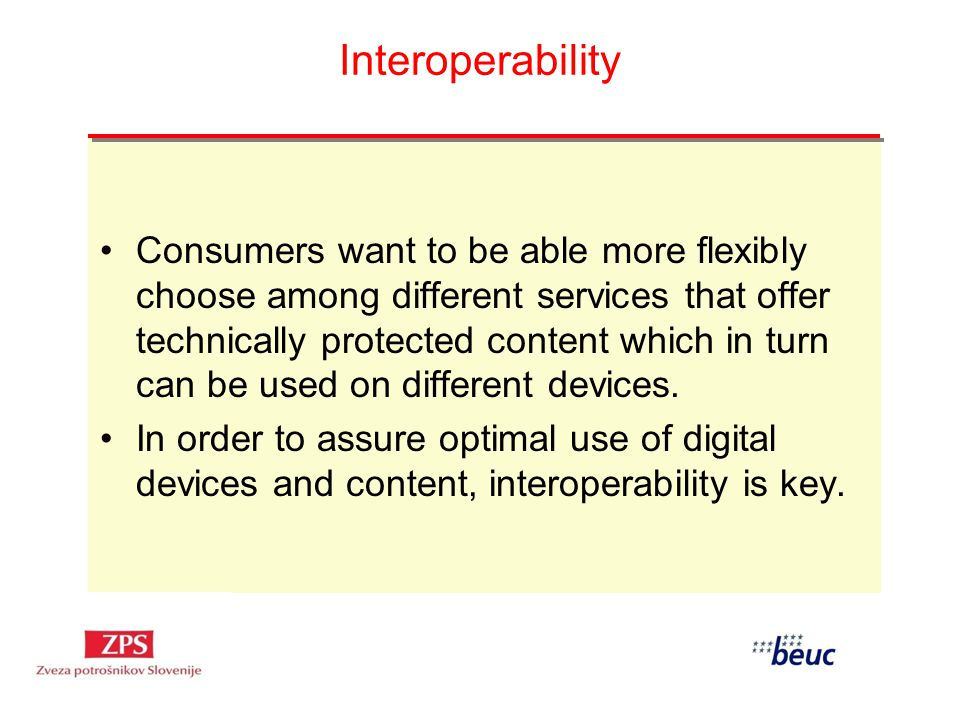 Interoperability Consumers want to be able more flexibly choose among different services that offer technically protected content which in turn can be used on different devices.