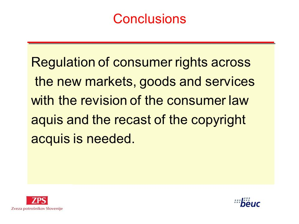 Conclusions Regulation of consumer rights across the new markets, goods and services with the revision of the consumer law aquis and the recast of the copyright acquis is needed.