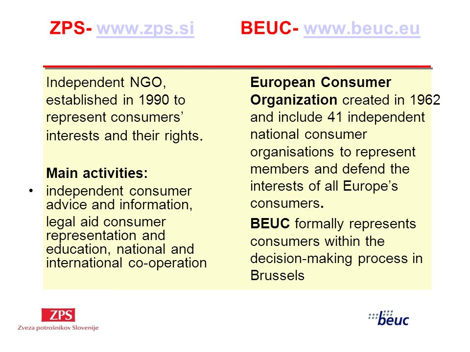 ZPS- www.zps.si BEUC- www.beuc.euwww.zps.siwww.beuc.eu Independent NGO, established in 1990 to represent consumers interests and their rights.