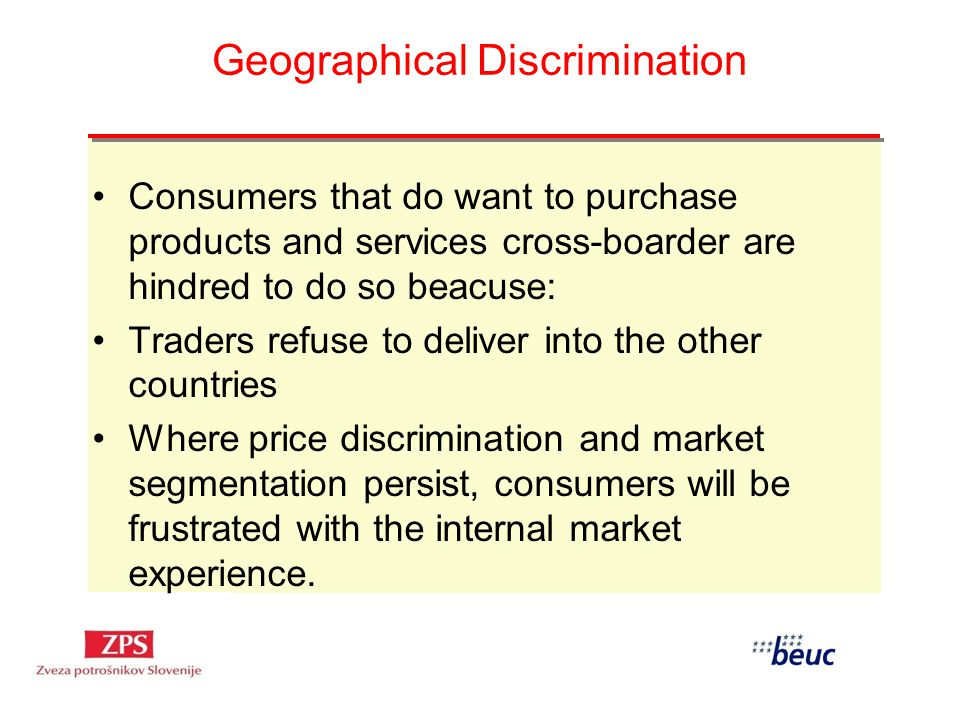 Geographical Discrimination Consumers that do want to purchase products and services cross-boarder are hindred to do so beacuse: Traders refuse to deliver into the other countries Where price discrimination and market segmentation persist, consumers will be frustrated with the internal market experience.