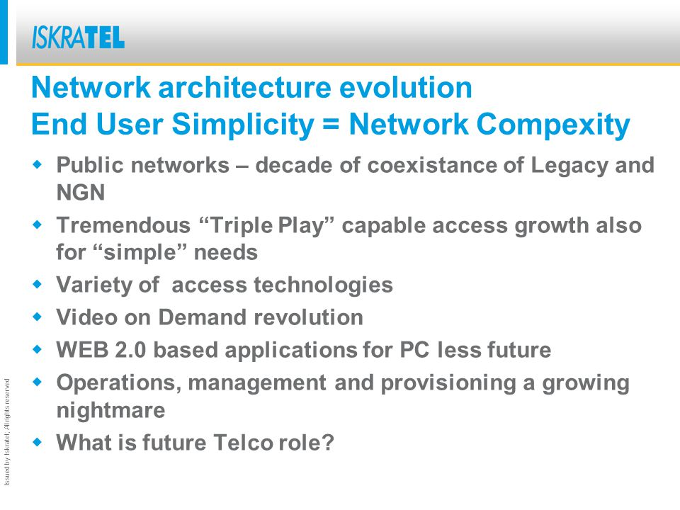 Issued by Iskratel; All rights reserved Network architecture evolution End User Simplicity = Network Compexity Public networks – decade of coexistance of Legacy and NGN Tremendous Triple Play capable access growth also for simple needs Variety of access technologies Video on Demand revolution WEB 2.0 based applications for PC less future Operations, management and provisioning a growing nightmare What is future Telco role?