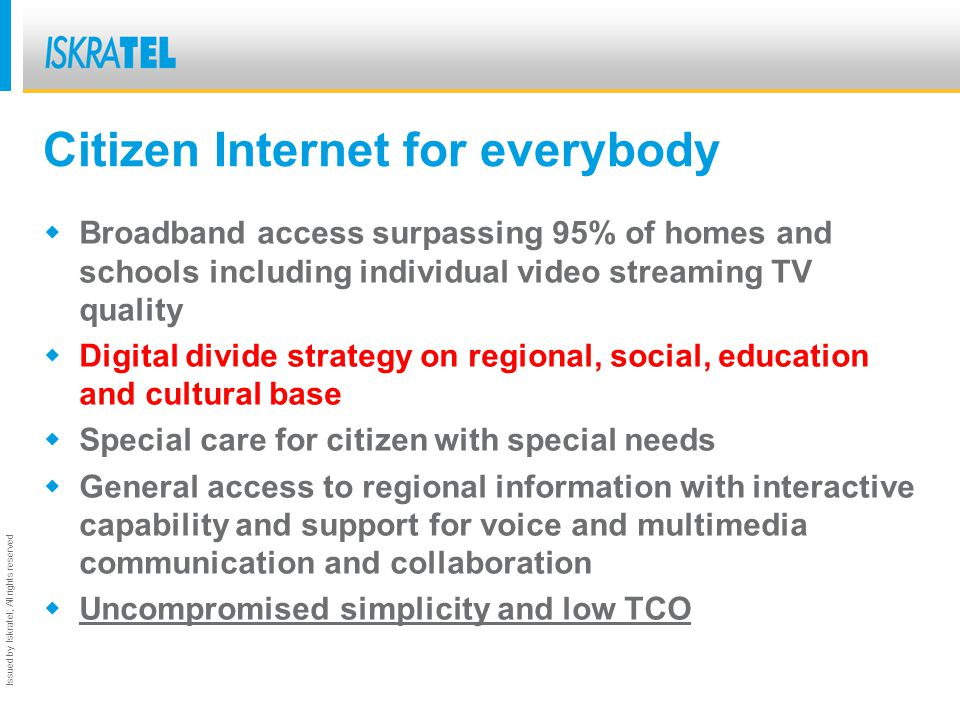 Issued by Iskratel; All rights reserved Citizen Internet for everybody Broadband access surpassing 95% of homes and schools including individual video streaming TV quality Digital divide strategy on regional, social, education and cultural base Special care for citizen with special needs General access to regional information with interactive capability and support for voice and multimedia communication and collaboration Uncompromised simplicity and low TCO