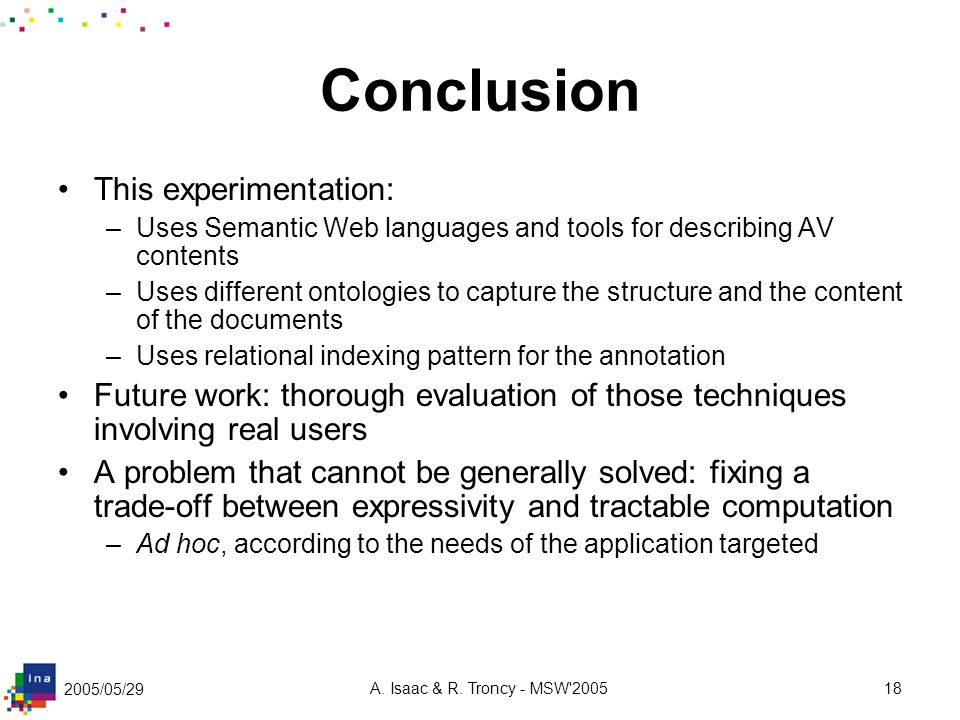 2005/05/29 A. Isaac & R. Troncy - MSW'200518 Conclusion This experimentation: –Uses Semantic Web languages and tools for describing AV contents –Uses