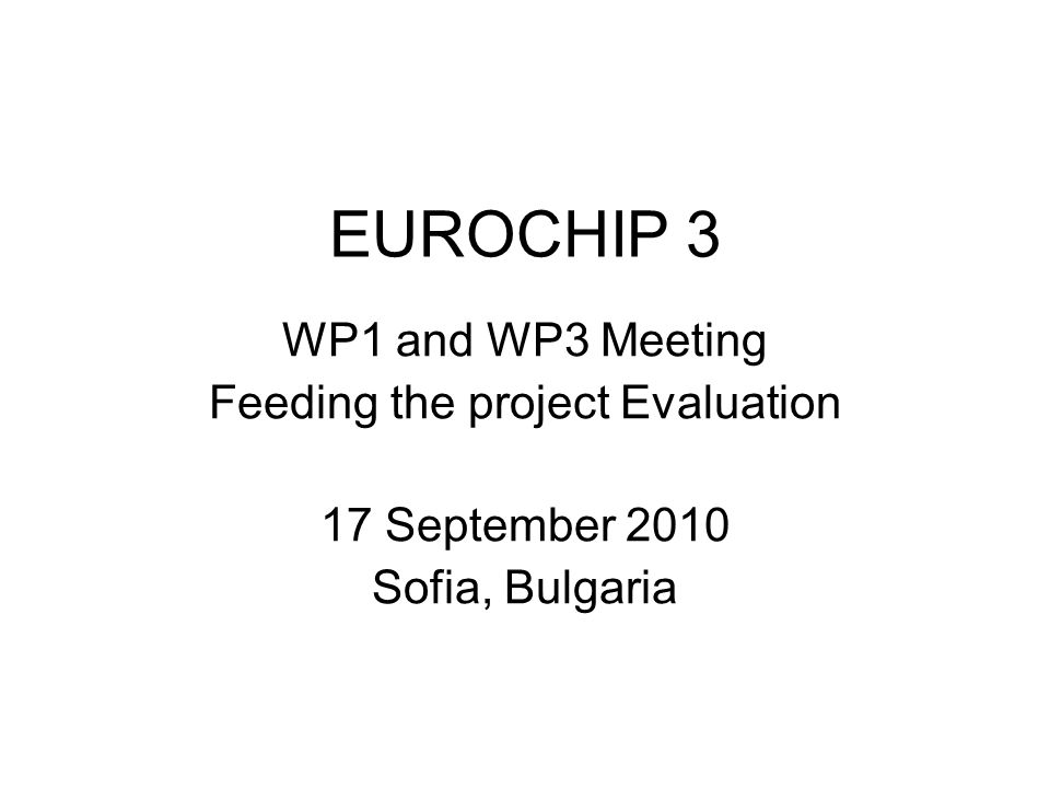 EUROCHIP 3 WP1 and WP3 Meeting Feeding the project Evaluation 17 September 2010 Sofia, Bulgaria