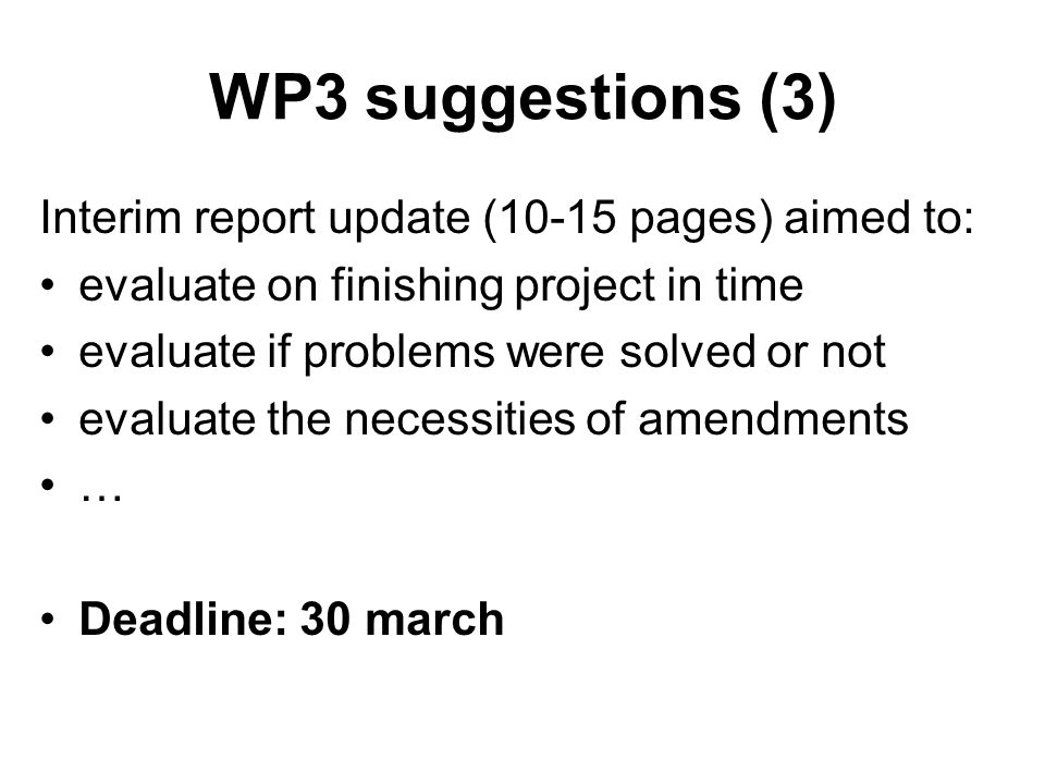 WP3 suggestions (3) Interim report update (10-15 pages) aimed to: evaluate on finishing project in time evaluate if problems were solved or not evaluate the necessities of amendments … Deadline: 30 march