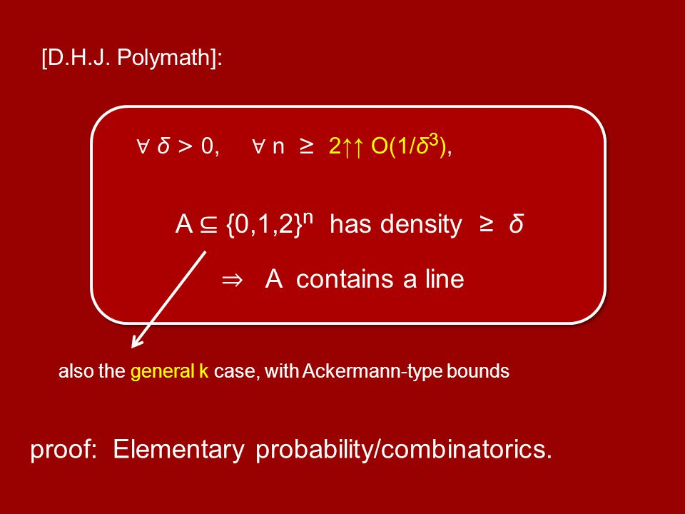 [D.H.J. Polymath]: δ > 0, n 2 O(1/δ 3 ), A {0,1,2} n has density δ A contains a line proof: Elementary probability/combinatorics. also the general k c