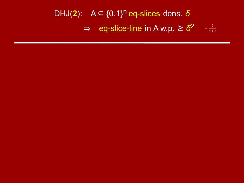 DHJ(2): A {0,1} n eq-slices dens. δ eq-slice-line in A w.p. δ 2