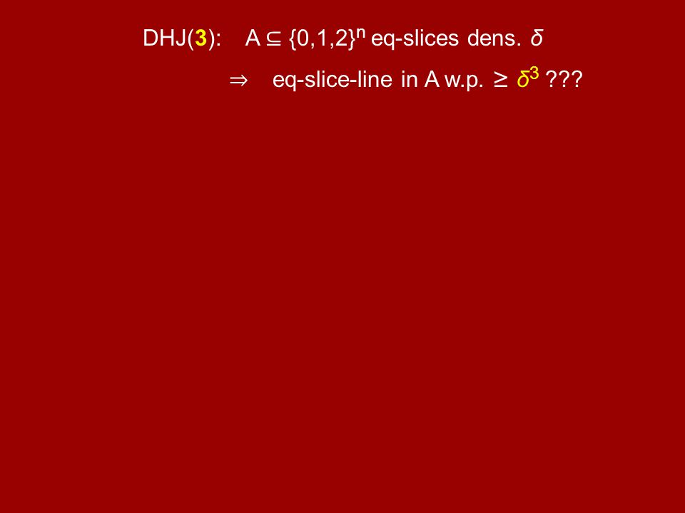 DHJ(3): A {0,1,2} n eq-slices dens. δ eq-slice-line in A w.p. δ 3